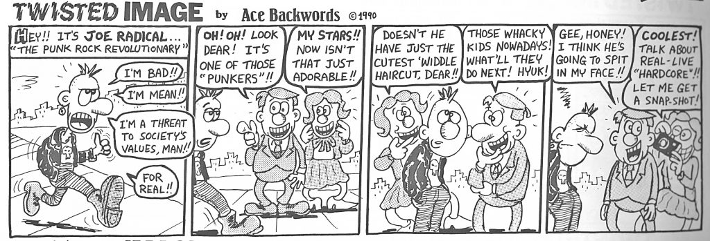 "A cartoon. First panel shows a punk-looking character with spoked hair. Above, text reads ""Hey!! It's Joe Radical...the punk rock revolutionary."" Speech bubbles say ""I'm bad! I'm Mean! I'm a threat to societys values, man! for real!!"" In the next panel, two tourist-like characters say ""Oh! Oh! look dear! it's one of those 'punksters'!!"" the other says ""My stars!!! Now isn't that just adorable!!"" In the third panel, the tourists say: ""Doesn't he have just the cutest 'widdle haircut, dear!!"" the other says ""those whacky kids nowadays! What'll they do next! Hyuk!"" The punk character stands between them. In the last panel, the tourists take his photo while he winces. The first tourist says ""Gee honey!! I think he's going to spit in my face!!"" The other says ""Coolest! Talk about real-live 'hardcore'!! Let me get a snap shot!"""