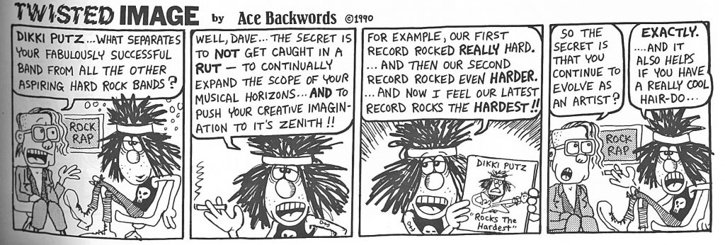 """A cartoon with four panels. In each there are two men in hard rocker outfits. One man has a half shaved head, big square glasses, and is wearing a blazer. The other looks like a rock star: he has a big scraggly head of black hair with a headband wrapped around the top of his head, and is wearing a skull tank top and lace up boots.  In the first column, the first man says: """"Dikki Putz, what separates your fabulously successful band from all the other aspiring hard rock bands?  In the second, the second man smokes a cigarette and says: """"Well, Dave... the secret is to NOT get caught in a RUT—to continually expand the scope of your musical horizons...AND to push your creative imagination to its zenith!!""""  In the third panel, the second man speaks again: """"For example, our first record rocked REALLY hard...and then our second record rocked even HARDER...and now I feel our latest record rocks the HARDEST!!""""  In the fourth panel the first man says: """"So the secret is that you continue to evolve as an artist?"""" and the second man replies """"EXACTLY...and it also helps if you have a really cool hair-do..."""""""