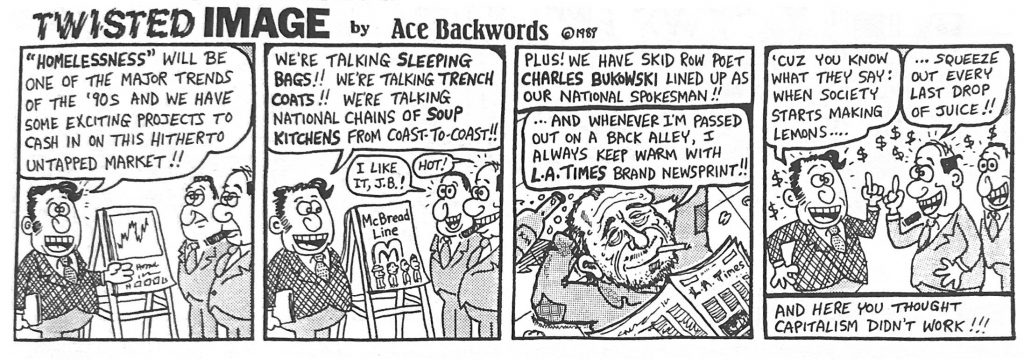 """A four panel cartoon from 1998. In the first panel, three men stand around a chart smoking cigars and wearing suits. One man says """"homelessness will be one of the major trends of the '90s and we have some exciting projects to cash in on this hitherto untapped market!!""""  In the second panel, the same man says """"we're talking sleeping bags!! We're talking trench coats!! we're talking national chains of soup kitchens from coast-to-coast!!"""" and the other men say """"I like it, J.B.!"""" and """"hot!""""  In the third panel, a speech bubble coming from somewhere outside the panel says """"Plus! we have skid row poet Charles Bukowski lined up as our national spokesman!!"""" beneath the speech bubble, a man--presumably charles bukowski-- lays on the ground with a newspaper on his chest and a cigarette in his mouth, says """"...And whenever I'm passed out on a back alley, I always keep it warm with LA Times brand newsprint!!""""  In the fourth panel, the men from the first panel are speaking to each other again. The first says """"Cuz you know what they say: when society starts making lemons..."""" and the other answers """"...squeeze out every last drop of juice!"""" and beneath them, a banner reads, """"and here you thought capitalism didn't work!!!"""""""