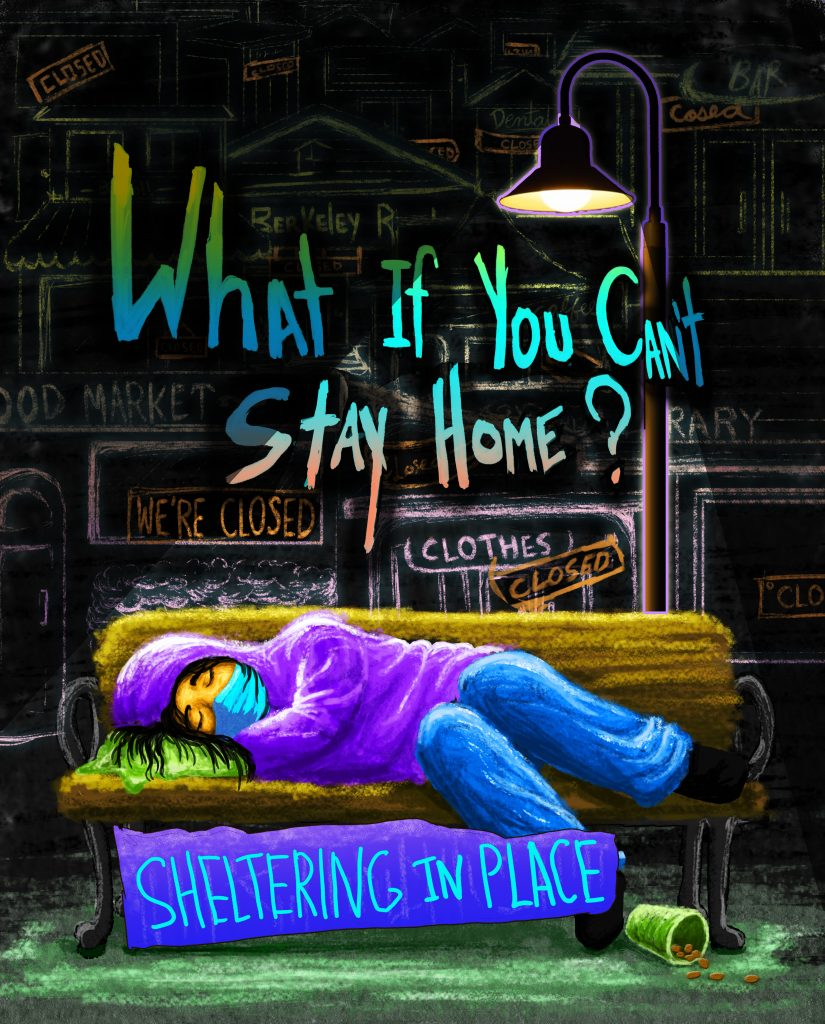 """A digital image of A woman in a purple hoodie and a blue COVID mask laying on a bench. Beneath her a sign reads """"sheltering in place."""" A street lamp shines above her. In the background, text reads """"What if you can't stay home?"""" The background is black with chalk-like outlines of businesses that say things like """"closed"""" and """"we're closed."""""""