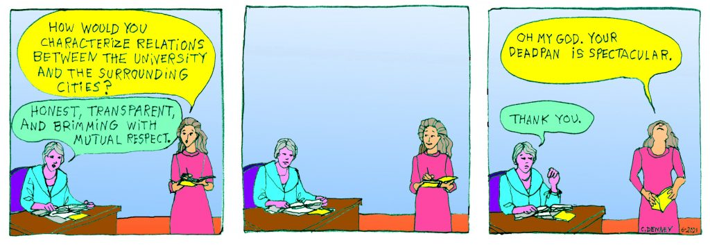 """A three panel cartoon. Each panel contains a drawing of Chancellor Carol Christ and another woman.  In panel one, the woman asks """"how would you characterize relations between the university and the surrounding cities?"""" The Chancellor replies, """"Honest, transparent, and brimming with mutual respect.""""  In the second panel, neither woman says anything.  In the third panel, the first woman has tossed her head back and says """"oh my god, your deadpan is spectacular."""" The chancellor replies, """"thank you."""""""