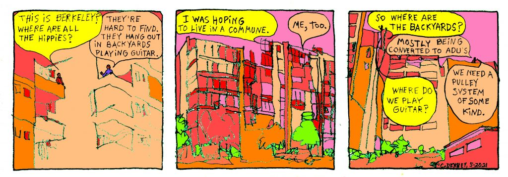 """A three panel cartoon picturing students in a high rise dorm speaking to each other from opposite balconies.  Panel one: One student asks the other, """"this is berkeley? where are all the hippies?"""" the other replies """"they're hard to find. They hang out in backyards playing guitar.""""  Panel two: The first student says """"I was hoping to live in a commune"""" and the second says """"me, too.""""  Panel 3: The first student asks: """"So where are the backyards?"""" and the second replies """"mostly being converted to ADU's."""" The first student replies """"Where do they play guitar?"""" and the second says """"We need a pulley system of some kind."""""""